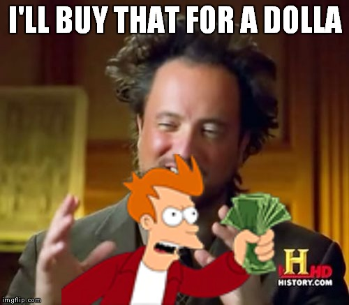 Ancient Aliens Meme | I'LL BUY THAT FOR A DOLLA | image tagged in memes,ancient aliens | made w/ Imgflip meme maker