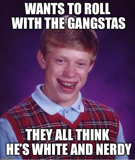 Bad Luck Brian Meme | WANTS TO ROLL WITH THE GANGSTAS THEY ALL THINK HE'S WHITE AND NERDY | image tagged in memes,bad luck brian | made w/ Imgflip meme maker