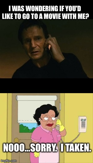 Date night. | I WAS WONDERING IF YOU'D LIKE TO GO TO A MOVIE WITH ME? NOOO...SORRY.  I TAKEN. | image tagged in meme,liam neeson taken,consuela | made w/ Imgflip meme maker