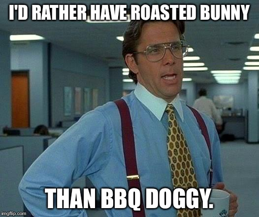 That Would Be Great Meme | I'D RATHER HAVE ROASTED BUNNY THAN BBQ DOGGY. | image tagged in memes,that would be great | made w/ Imgflip meme maker