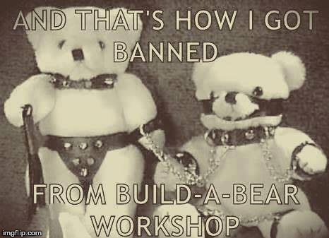And here I thought I'd come up with the perfect Christmas Present | AND THAT'S HOW I GOT BANNED FROM BUILD-A-BEAR WORKSHOP | image tagged in teddy bears,sm,kinky,christmas | made w/ Imgflip meme maker