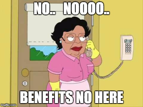 Consuela Meme | NO..   NOOOO.. BENEFITS NO HERE | image tagged in memes,consuela | made w/ Imgflip meme maker