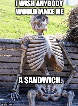 Waiting Skeleton Meme | I WISH ANYBODY WOULD MAKE ME A SANDWICH. | image tagged in memes,waiting skeleton | made w/ Imgflip meme maker