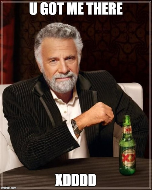 U GOT ME THERE XDDDD | image tagged in memes,the most interesting man in the world | made w/ Imgflip meme maker