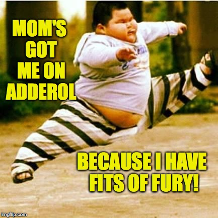 MOM'S GOT ME ON ADDEROL BECAUSE I HAVE FITS OF FURY! | made w/ Imgflip meme maker