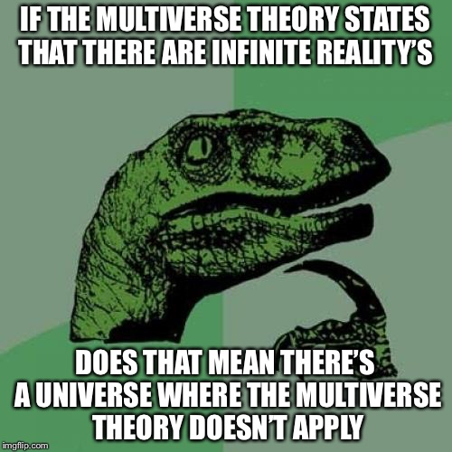 Philosoraptor Meme | IF THE MULTIVERSE THEORY STATES THAT THERE ARE INFINITE REALITY'S DOES THAT MEAN THERE'S A UNIVERSE WHERE THE MULTIVERSE THEORY DOESN'T APPL | image tagged in memes,philosoraptor | made w/ Imgflip meme maker