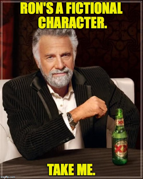 The Most Interesting Man In The World Meme | RON'S A FICTIONAL CHARACTER. TAKE ME. | image tagged in memes,the most interesting man in the world | made w/ Imgflip meme maker