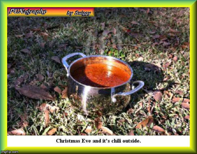 Today's oxymoron: warm yourself up with a bowl of chili | CHRISTMAS EVE AND IT'S CHILI OUTSIDE | image tagged in christmas eve,temperature,pun,food | made w/ Imgflip meme maker