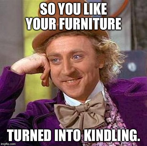 Creepy Condescending Wonka Meme | SO YOU LIKE YOUR FURNITURE TURNED INTO KINDLING. | image tagged in memes,creepy condescending wonka | made w/ Imgflip meme maker