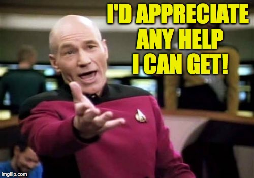Picard Wtf Meme | I'D APPRECIATE ANY HELP I CAN GET! | image tagged in memes,picard wtf | made w/ Imgflip meme maker