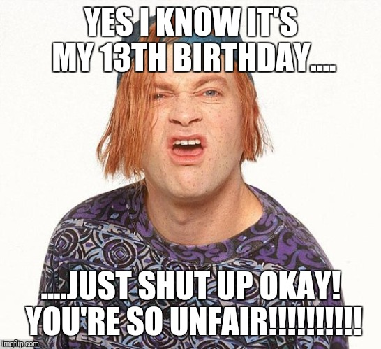 Kevin the teenager | YES I KNOW IT'S MY 13TH BIRTHDAY.... ....JUST SHUT UP OKAY! YOU'RE SO UNFAIR!!!!!!!!!! | image tagged in kevin the teenager | made w/ Imgflip meme maker