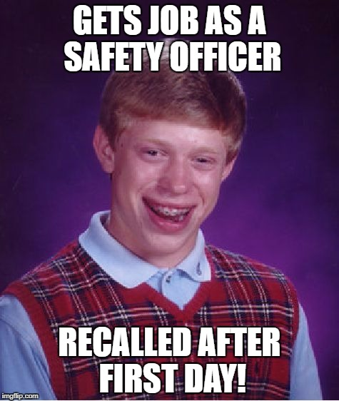 Bad Luck Brian Meme | GETS JOB AS A SAFETY OFFICER RECALLED AFTER FIRST DAY! | image tagged in memes,bad luck brian | made w/ Imgflip meme maker