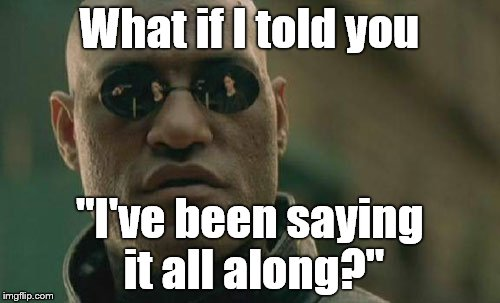 "Matrix Morpheus Meme | What if I told you ""I've been saying it all along?"" 
