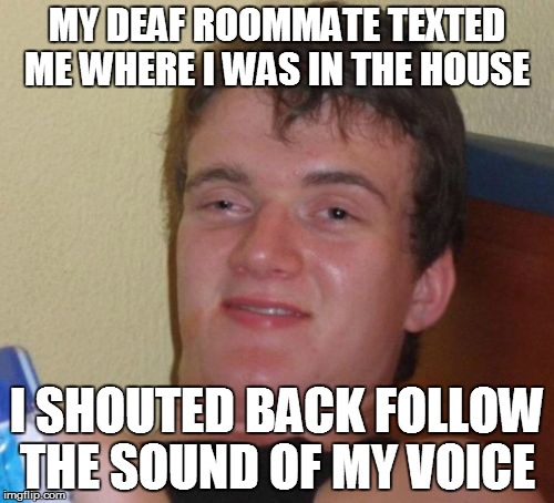 10 Guy Meme | MY DEAF ROOMMATE TEXTED ME WHERE I WAS IN THE HOUSE I SHOUTED BACK FOLLOW THE SOUND OF MY VOICE | image tagged in memes,10 guy | made w/ Imgflip meme maker