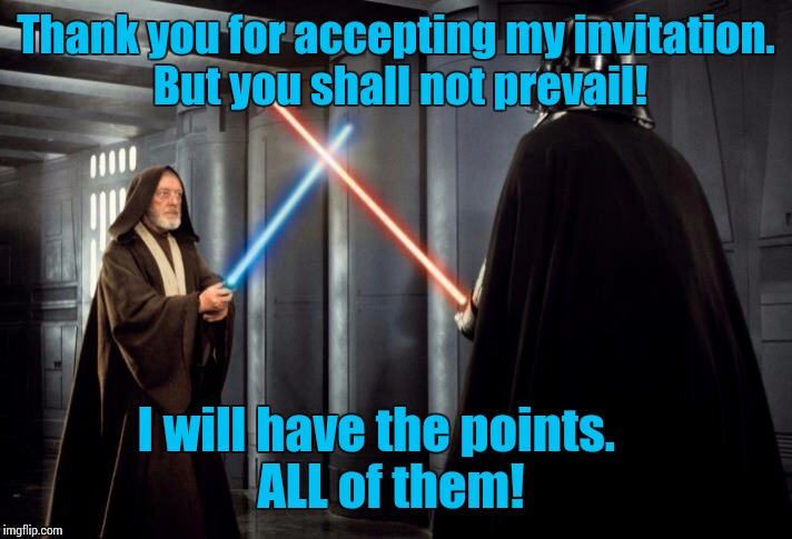 Thank you for accepting my invitation. But you shall not prevail! I will have the points.       ALL of them! | made w/ Imgflip meme maker