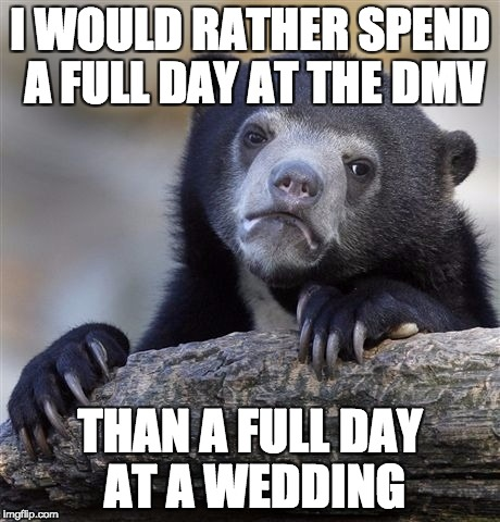 Confession Bear Meme | I WOULD RATHER SPEND A FULL DAY AT THE DMV THAN A FULL DAY AT A WEDDING | image tagged in memes,confession bear,AdviceAnimals | made w/ Imgflip meme maker