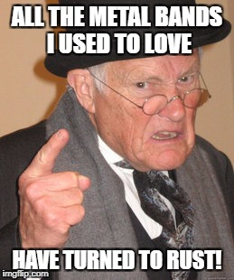 Back In My Day Meme | ALL THE METAL BANDS I USED TO LOVE HAVE TURNED TO RUST! | image tagged in memes,back in my day | made w/ Imgflip meme maker