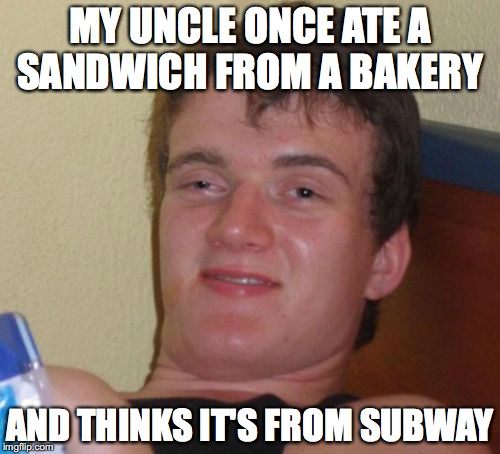 Confused Person  | MY UNCLE ONCE ATE A SANDWICH FROM A BAKERY AND THINKS IT'S FROM SUBWAY | image tagged in memes,10 guy,subway,confused,funny memes,funny | made w/ Imgflip meme maker