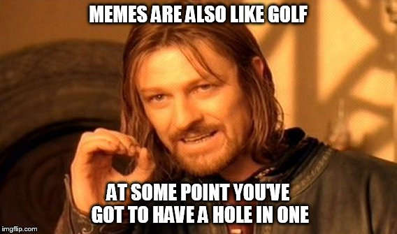 One Does Not Simply Meme | MEMES ARE ALSO LIKE GOLF AT SOME POINT YOU'VE GOT TO HAVE A HOLE IN ONE | image tagged in memes,one does not simply | made w/ Imgflip meme maker