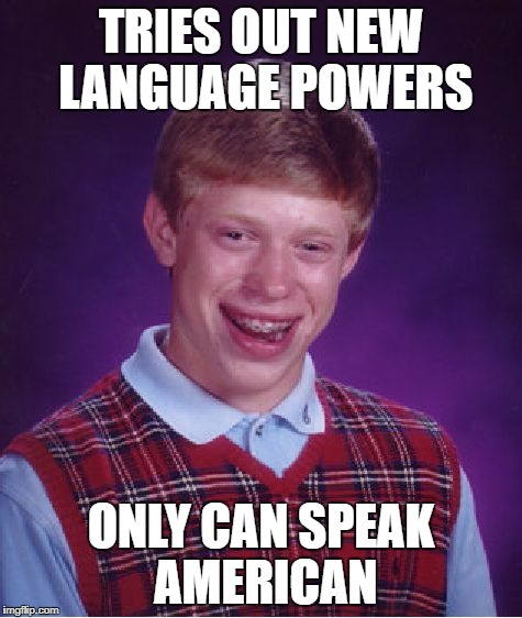 Bad Luck Brian Meme | TRIES OUT NEW LANGUAGE POWERS ONLY CAN SPEAK AMERICAN | image tagged in memes,bad luck brian | made w/ Imgflip meme maker