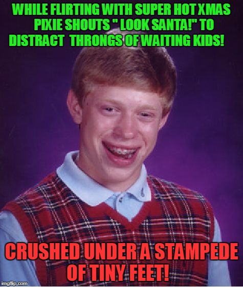 "Xmas Time!  | WHILE FLIRTING WITH SUPER HOT XMAS  PIXIE SHOUTS "" LOOK SANTA!"" TO DISTRACT  THRONGS OF WAITING KIDS! CRUSHED UNDER A STAMPEDE OF TINY FEET! 