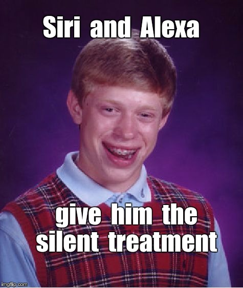 Brian, Siri and Alexa | Siri  and  Alexa give  him  the  silent  treatment | image tagged in memes,bad luck brian,siri,alexa | made w/ Imgflip meme maker