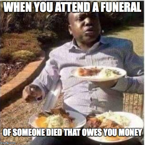 Your debt is paid | WHEN YOU ATTEND A FUNERAL OF SOMEONE DIED THAT OWES YOU MONEY | image tagged in memes,funny memes,eating,money | made w/ Imgflip meme maker