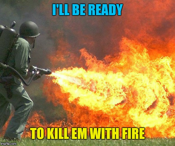 I'LL BE READY TO KILL EM WITH FIRE | made w/ Imgflip meme maker