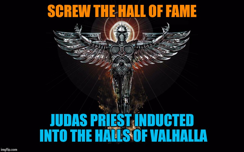 Metal Gods | SCREW THE HALL OF FAME JUDAS PRIEST INDUCTED INTO THE HALLS OF VALHALLA | image tagged in judas priest,memes | made w/ Imgflip meme maker