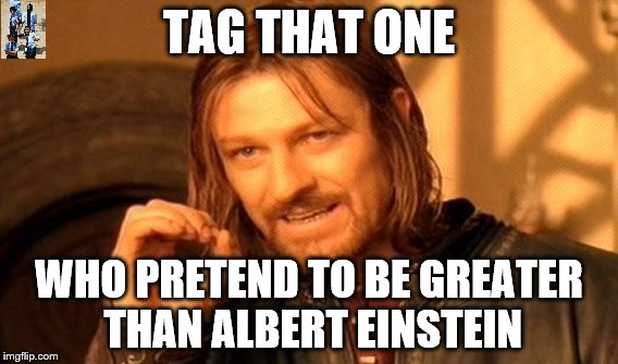 One Does Not Simply Meme | TAG THAT ONE WHO PRETEND TO BE GREATER THAN ALBERT EINSTEIN | image tagged in memes,one does not simply | made w/ Imgflip meme maker