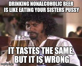 Nonalcoholic | DRINKING NONALCOHOLIC BEER IS LIKE EATING YOUR SISTERS PUSSY IT TASTES THE SAME, BUT IT IS WRONG | image tagged in chappelle samuel jackson beer,sister,pussy,beer,alcohol | made w/ Imgflip meme maker