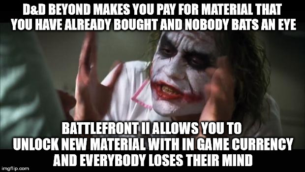 And everybody loses their minds Meme | D&D BEYOND MAKES YOU PAY FOR MATERIAL THAT YOU HAVE ALREADY BOUGHT AND NOBODY BATS AN EYE BATTLEFRONT II ALLOWS YOU TO UNLOCK NEW MATERIAL W | image tagged in memes,and everybody loses their minds | made w/ Imgflip meme maker