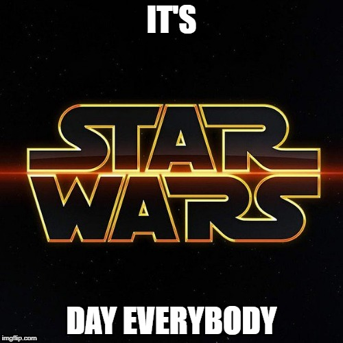 Star Wars Day | IT'S DAY EVERYBODY | image tagged in star wars | made w/ Imgflip meme maker