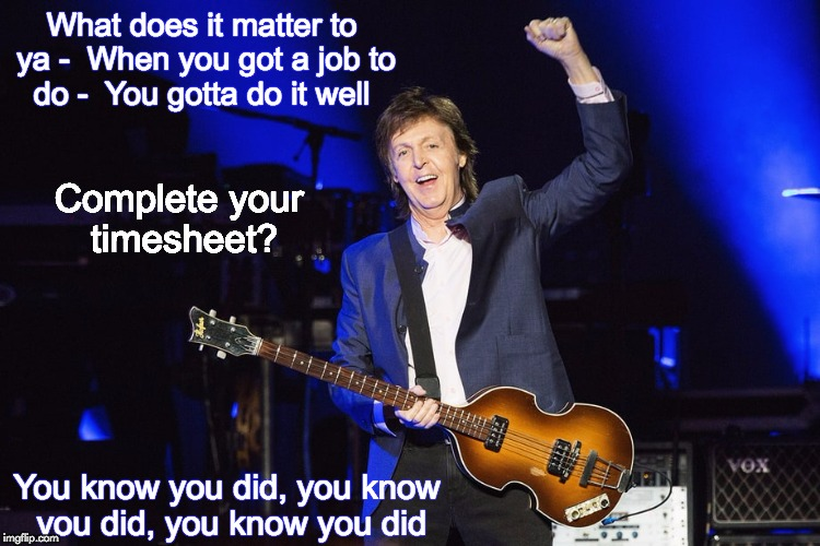 What does it matter to ya -  When you got a job to do -  You gotta do it well You know you did, you know you did, you know you did Complete  | image tagged in paul mccartney timesheet reminder meme | made w/ Imgflip meme maker
