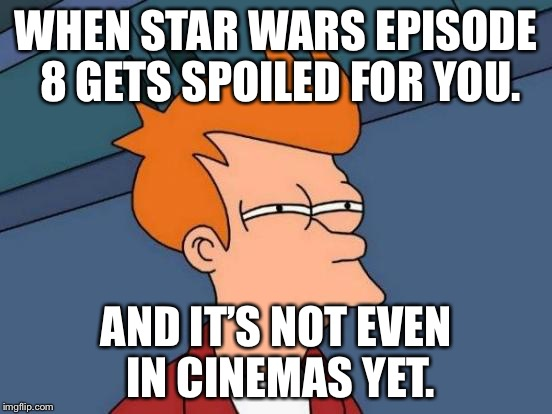 Futurama Fry Meme | WHEN STAR WARS EPISODE 8 GETS SPOILED FOR YOU. AND IT'S NOT EVEN IN CINEMAS YET. | image tagged in memes,futurama fry | made w/ Imgflip meme maker