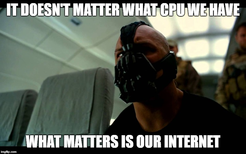 Bane the Crasher | IT DOESN'T MATTER WHAT CPU WE HAVE WHAT MATTERS IS OUR INTERNET | image tagged in bane the crasher | made w/ Imgflip meme maker