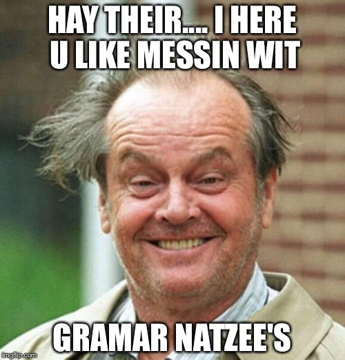 Jack Nicholson  | HAY THEIR.... I HERE U LIKE MESSIN WIT GRAMAR NATZEE'S | image tagged in jack nicholson | made w/ Imgflip meme maker