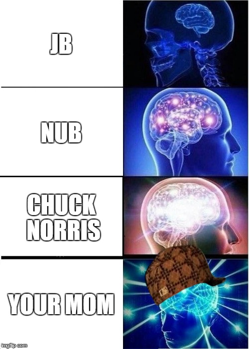Expanding Brain Meme | JB NUB CHUCK NORRIS YOUR MOM | image tagged in memes,expanding brain,scumbag | made w/ Imgflip meme maker