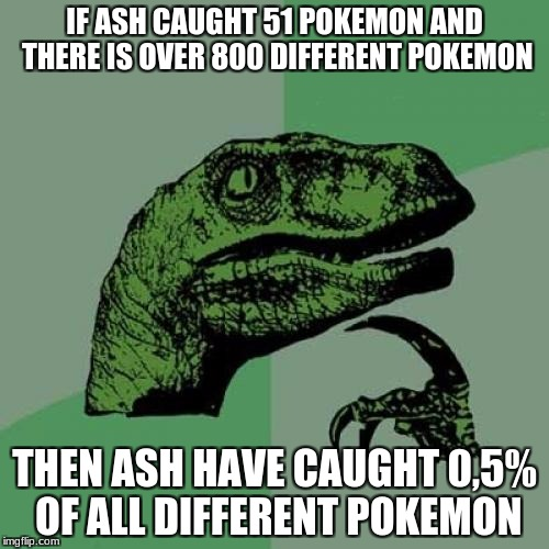 Philosoraptor Meme | IF ASH CAUGHT 51 POKEMON AND THERE IS OVER 800 DIFFERENT POKEMON THEN ASH HAVE CAUGHT 0,5% OF ALL DIFFERENT POKEMON | image tagged in memes,philosoraptor | made w/ Imgflip meme maker