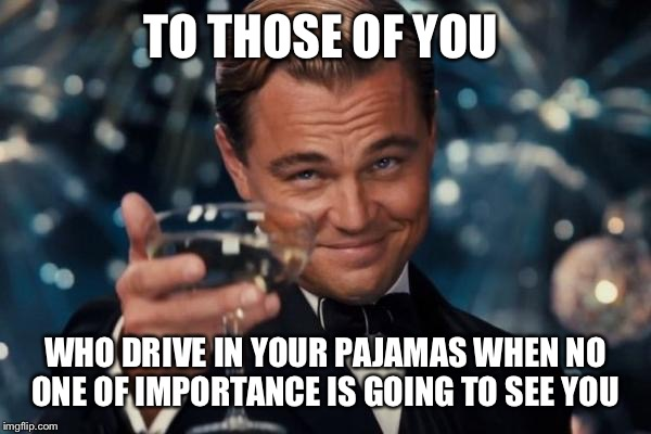 Leonardo Dicaprio Cheers Meme | TO THOSE OF YOU WHO DRIVE IN YOUR PAJAMAS WHEN NO ONE OF IMPORTANCE IS GOING TO SEE YOU | image tagged in memes,leonardo dicaprio cheers | made w/ Imgflip meme maker