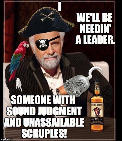 WE'LL BE NEEDIN' A LEADER. SOMEONE WITH SOUND JUDGMENT AND UNASSAILABLE SCRUPLES! | made w/ Imgflip meme maker