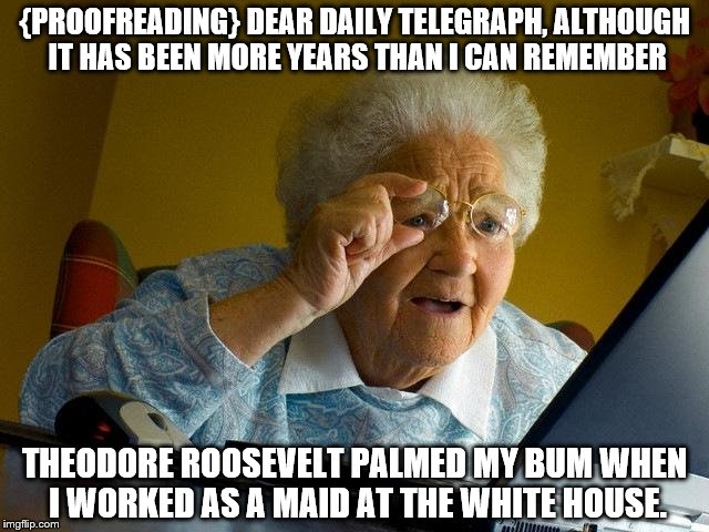 Grandma Finds The Internet Meme | {PROOFREADING} DEAR DAILY TELEGRAPH, ALTHOUGH IT HAS BEEN MORE YEARS THAN I CAN REMEMBER THEODORE ROOSEVELT PALMED MY BUM WHEN I WORKED AS A | image tagged in memes,grandma finds the internet | made w/ Imgflip meme maker