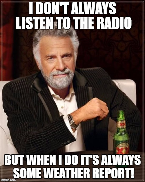 The Most Interesting Man In The World Meme | I DON'T ALWAYS LISTEN TO THE RADIO BUT WHEN I DO IT'S ALWAYS SOME WEATHER REPORT! | image tagged in memes,the most interesting man in the world | made w/ Imgflip meme maker