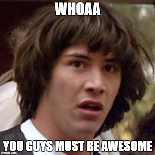 Conspiracy Keanu Meme | WHOAA YOU GUYS MUST BE AWESOME | image tagged in memes,conspiracy keanu | made w/ Imgflip meme maker