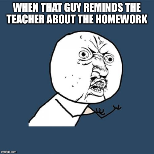 Y U No Meme | WHEN THAT GUY REMINDS THE TEACHER ABOUT THE HOMEWORK | image tagged in memes,y u no | made w/ Imgflip meme maker