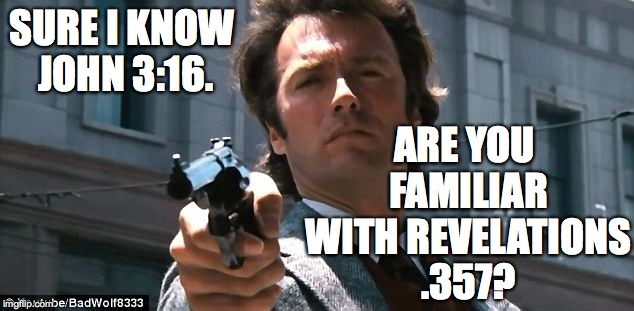 Dirty Harry preaches. | SURE I KNOW JOHN 3:16. ARE YOU FAMILIAR WITH REVELATIONS .357? | image tagged in memes,dirty harry | made w/ Imgflip meme maker