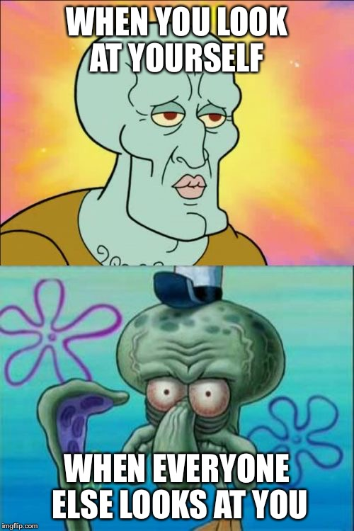Squidward Meme | WHEN YOU LOOK AT YOURSELF WHEN EVERYONE ELSE LOOKS AT YOU | image tagged in memes,squidward | made w/ Imgflip meme maker