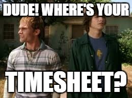 DUDE! WHERE'S YOUR TIMESHEET? | made w/ Imgflip meme maker