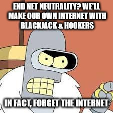 bender blackjack and hookers | END NET NEUTRALITY? WE'LL MAKE OUR OWN INTERNET WITH BLACKJACK & HOOKERS IN FACT, FORGET THE INTERNET | image tagged in bender blackjack and hookers | made w/ Imgflip meme maker