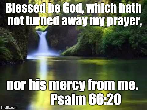 Blesses be God Almighty! | Blessed be God, which hath not turned away my prayer, nor his mercy from me.           Psalm 66:20 | image tagged in god | made w/ Imgflip meme maker